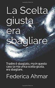 Book Cover: La Scelta Giusta era Sbagliare di Federica Ahmar - RECENSIONE