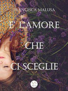 Book Cover: E' L'Amore Che Ci Sceglie di Francesca Malusa - RECENSIONE