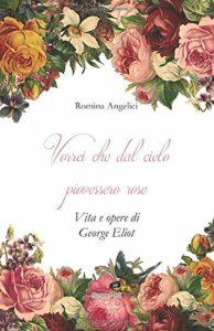 Book Cover: Vorrei che dal cielo piovessero rose. Vita e opere di George Eliot  di Romina Angelici - Recensione