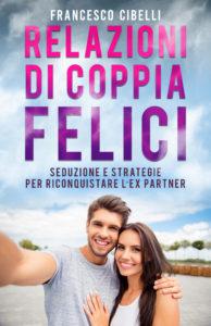 Book Cover: Relazioni di coppia felici: Seduzione e strategie per riconquistare l'ex partner di Francesco Cibelli - SEGNALAZIONE