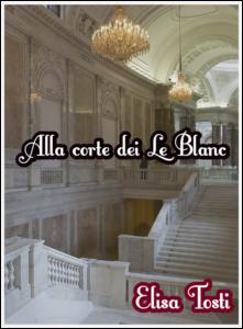 Book Cover: Alla corte dei Le Blanc di Elisa Tosti - SEGNALAZIONE