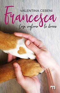 """Book Cover: Francesca """"Cosa vogliono le donne"""" di Valentina Cebeni"""