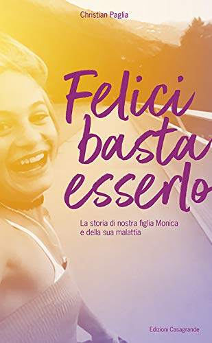 Book Cover: Felici basta essero. La storia di nostra figlia Monica e della sua malattia di Christian Paglia - SEGNALAZIONE
