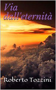 Book Cover: Via Dall'eternità di Roberto Tozzini - SEGNALAZIONE