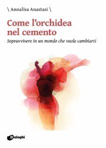 Book Cover: Come l'orchidea nel cemento. Sopravvivere in un mondo che vuole cambiarti di Annalisa Anastasi - SEGNALAZIONE