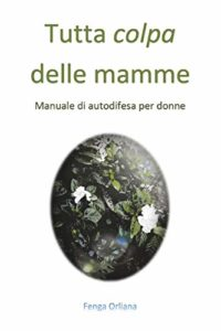 Book Cover: Tutta colpa delle mamme-manuale di autodifesa per donne di Orliana Fenga - SEGNALAZIONE