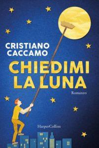 Book Cover: Chiedimi la luna di Cristiano Caccamo - SEGNALAZIONE
