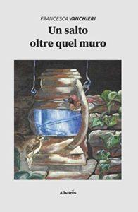 Book Cover: Un salto oltre quel muro di Francesca Vanchieri - SEGNALAZIONE