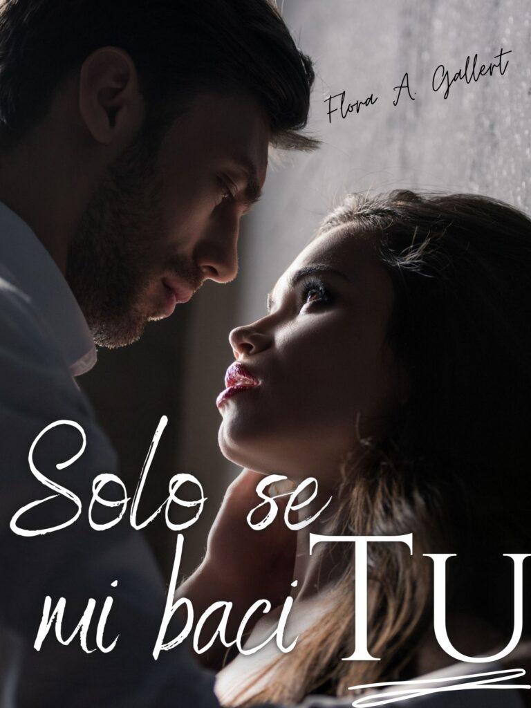 Book Cover: Solo se mi baci tu di Flora A. Gallert - SEGNALAZIONE