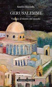 Book Cover: Gerusalemme. Viaggio al centro del mondo di Sandra Manzella - SEGNALAZIONE