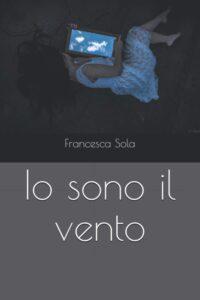 Book Cover: Io sono il vento di Francesca Sola - SEGNALAZIONE