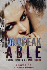 Book Cover: Unbreakable - Punta dritto al cuore di Lorena Nigro & Teresa DG - RECENSIONE
