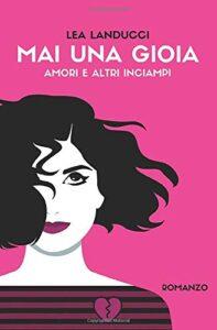 Book Cover: Mai una gioia: Amori e altri inciampi di Lea Landucci - RECENSIONE