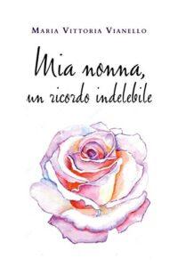 Book Cover: Mia nonna, un ricordo indelebile di Maria Vittoria Vianello - SEGNALAZIONE