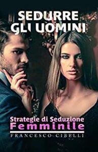 Book Cover: Sedurre gli uomini: Strategie di seduzione femminile di Francesco Cibelli - SEGNALAZIONE