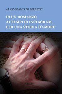 Book Cover: Di un romanzo ai tempi di Instagram, e di una storia d'amore di Alice Gransassi Ferretti - RECENSIONE