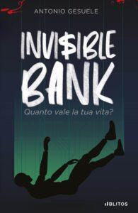 Book Cover: Invisible Bank: Quanto vale la tua vita? di Antonio Gesuele - SEGNALAZIONE