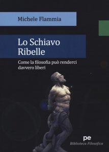 Book Cover: Lo schiavo ribelle. Come la filosofia può renderci davvero liberi di Michele Flammia - RECENSIONE