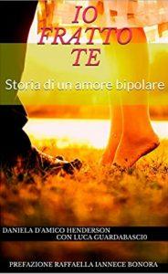 """Book Cover: """"Io fratto te - Storia di un amore bipolare"""" di Daniela D'Amico Handerson, Luca Guardabascio - SEGNALAZIONE"""