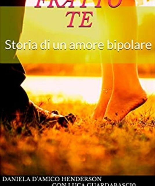"""""""Io fratto te – Storia di un amore bipolare"""" di Daniela D'Amico Handerson, Luca Guardabascio – SEGNALAZIONE"""
