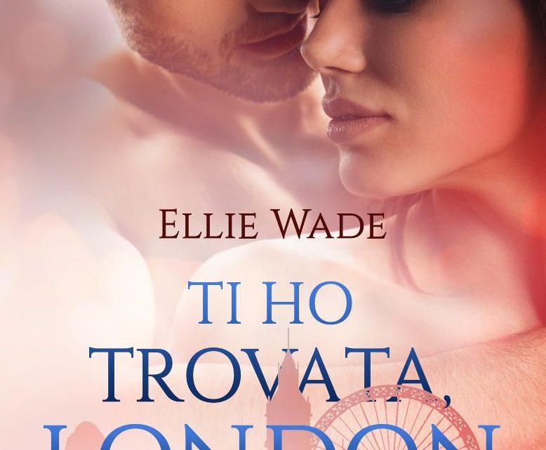 Ti ho trovata, London di Ellie Wade – COVER REVEAL